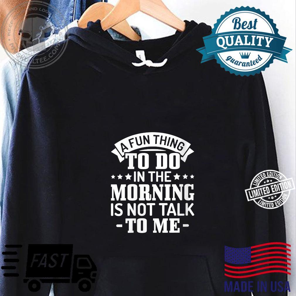 Sarcasm A fun thing to do in the morning is not talk to me Shirt hoodie