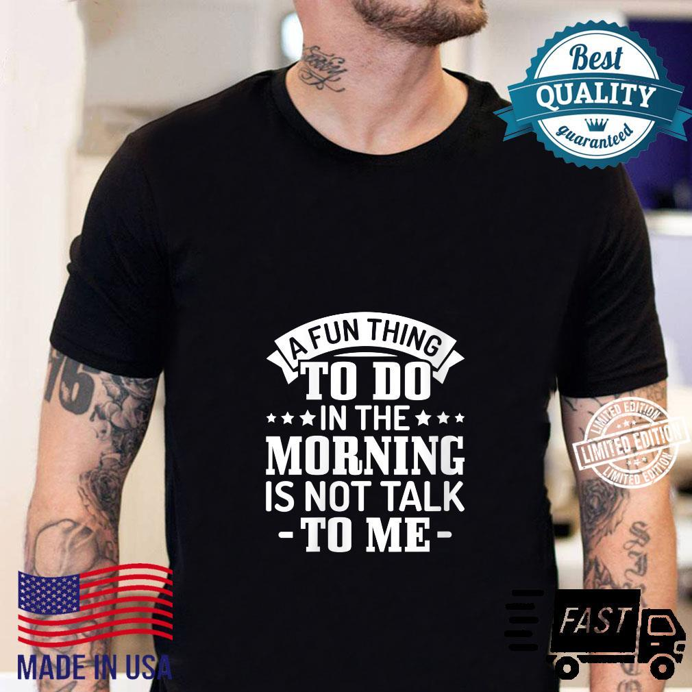 Sarcasm A fun thing to do in the morning is not talk to me Shirt sweater