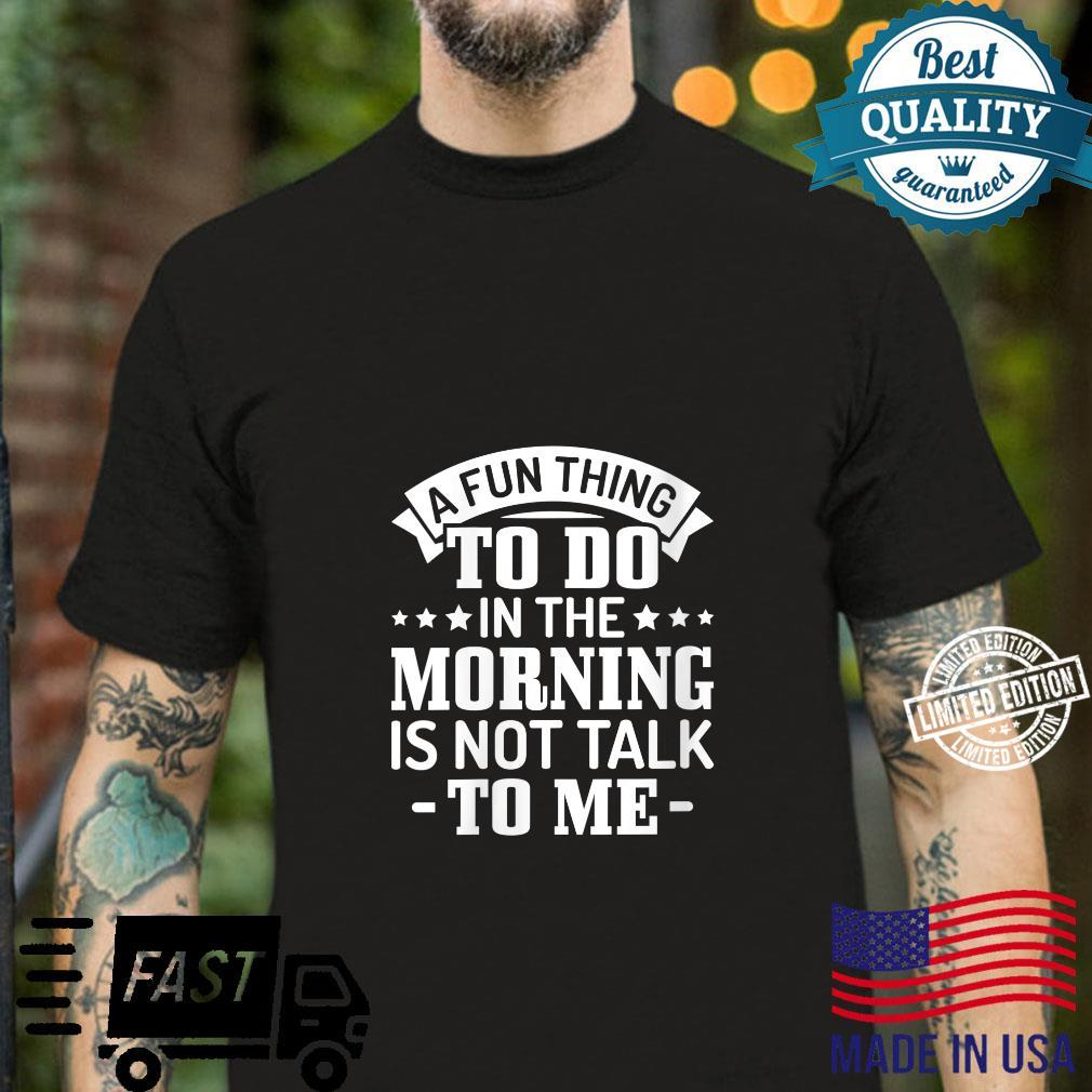 Sarcasm A fun thing to do in the morning is not talk to me Shirt