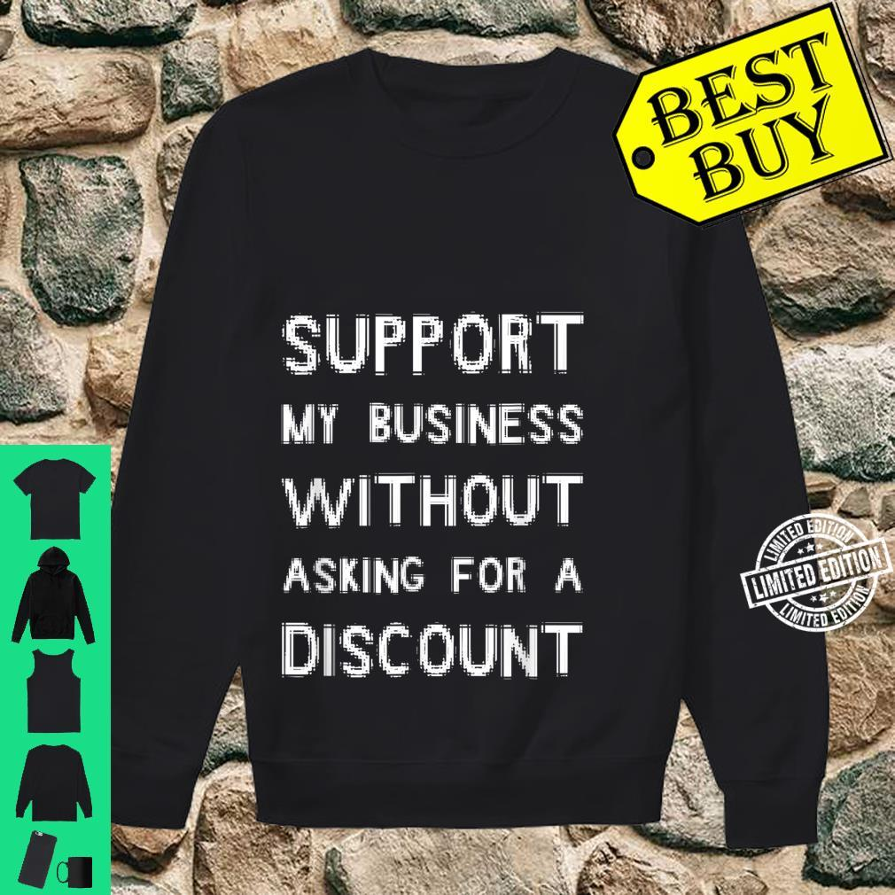 Support My Business Without Asking For A Discount Shirt sweater