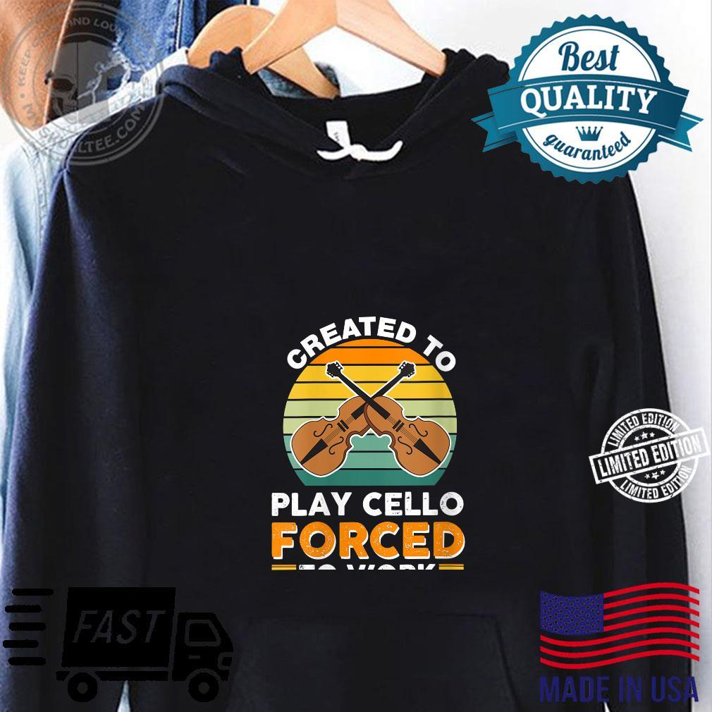 VWoL Created To Play Cello Forced To Work Shirt hoodie